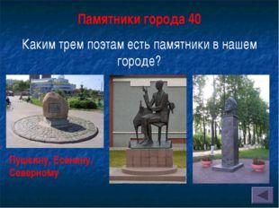 Памятники города 40 Каким трем поэтам есть памятники в нашем городе? Пушкину,