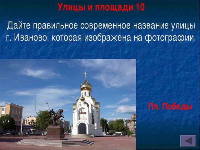 Улицы и площади 10 Дайте правильное современное название улицы г. Иваново, ко...
