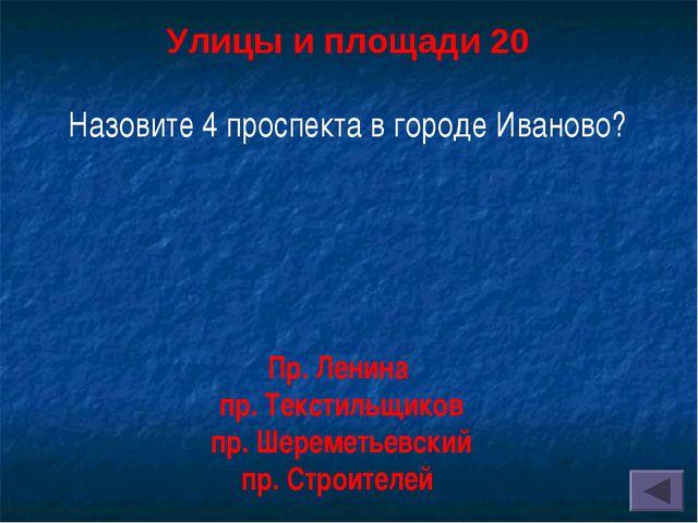 Улицы и площади 20 Назовите 4 проспекта в городе Иваново? Пр. Ленина пр. Тек...