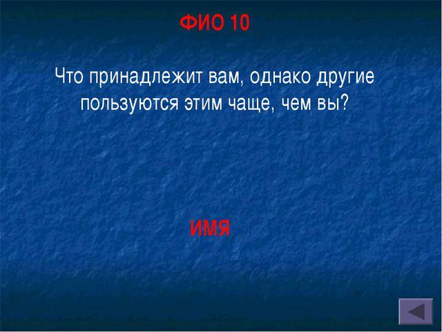 ФИО 10 Что принадлежит вам, однако другие пользуются этим чаще, чем вы? ИМЯ
