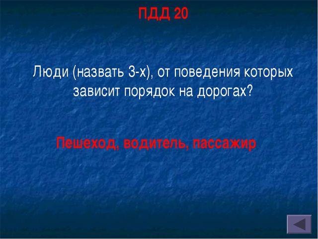 ПДД 20 Люди (назвать 3-х), от поведения которых зависит порядок на дорогах? П...