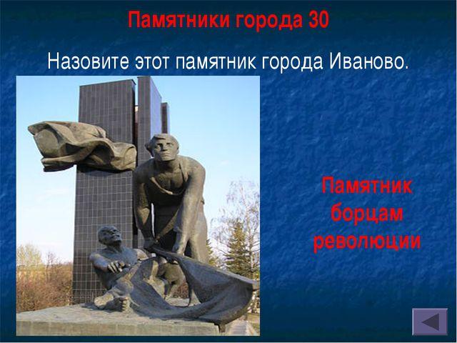 Памятники города 30 Назовите этот памятник города Иваново. Памятник борцам ре...