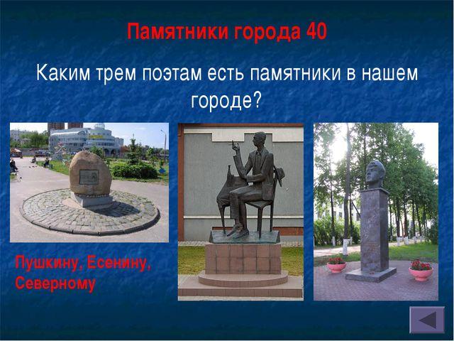 Памятники города 40 Каким трем поэтам есть памятники в нашем городе? Пушкину,...