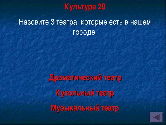Культура 20 Назовите 3 театра, которые есть в нашем городе. Драматический теа...