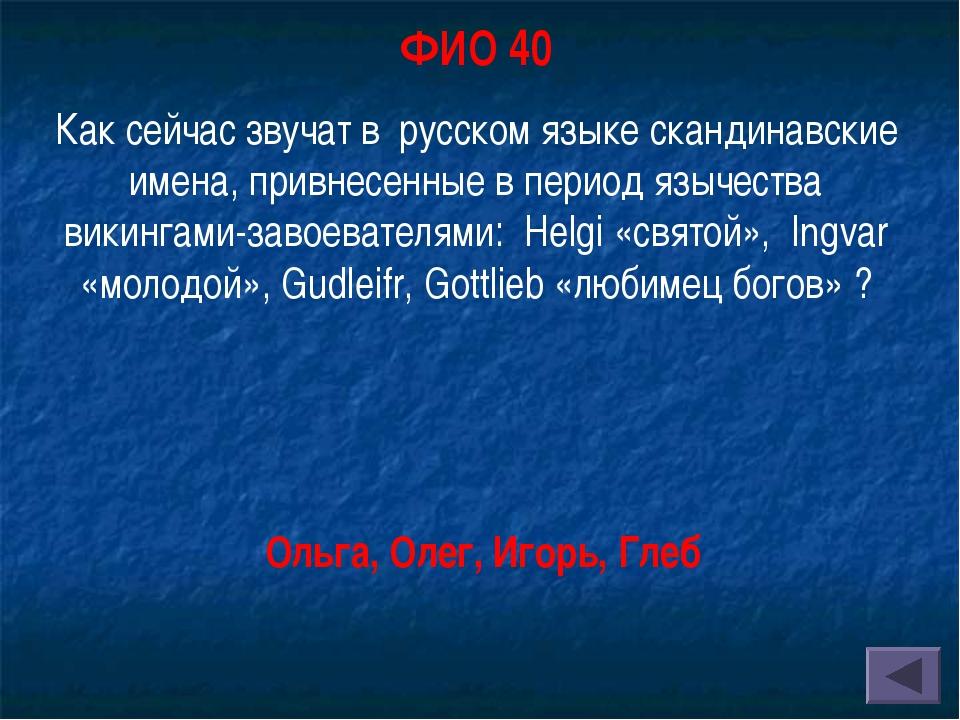 ФИО 40 Как сейчас звучат в русском языке скандинавские имена, привнесенные в...