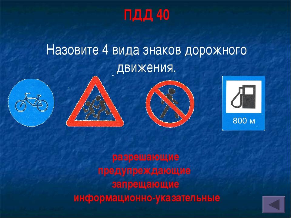 ПДД 40 Назовите 4 вида знаков дорожного движения. разрешающие предупреждающие...
