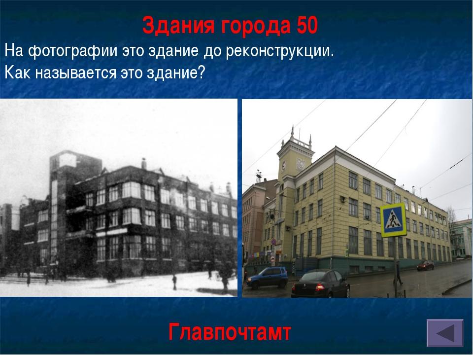 Здания города 50 На фотографии это здание до реконструкции. Как называется эт...