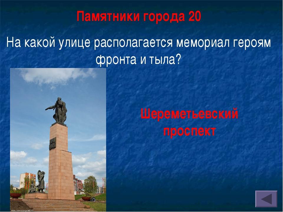 Памятники города 20 На какой улице располагается мемориал героям фронта и тыл...