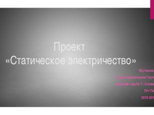 Проект «Статическое электричество» Жуланов Павел Подготовительная Группа №5 Д