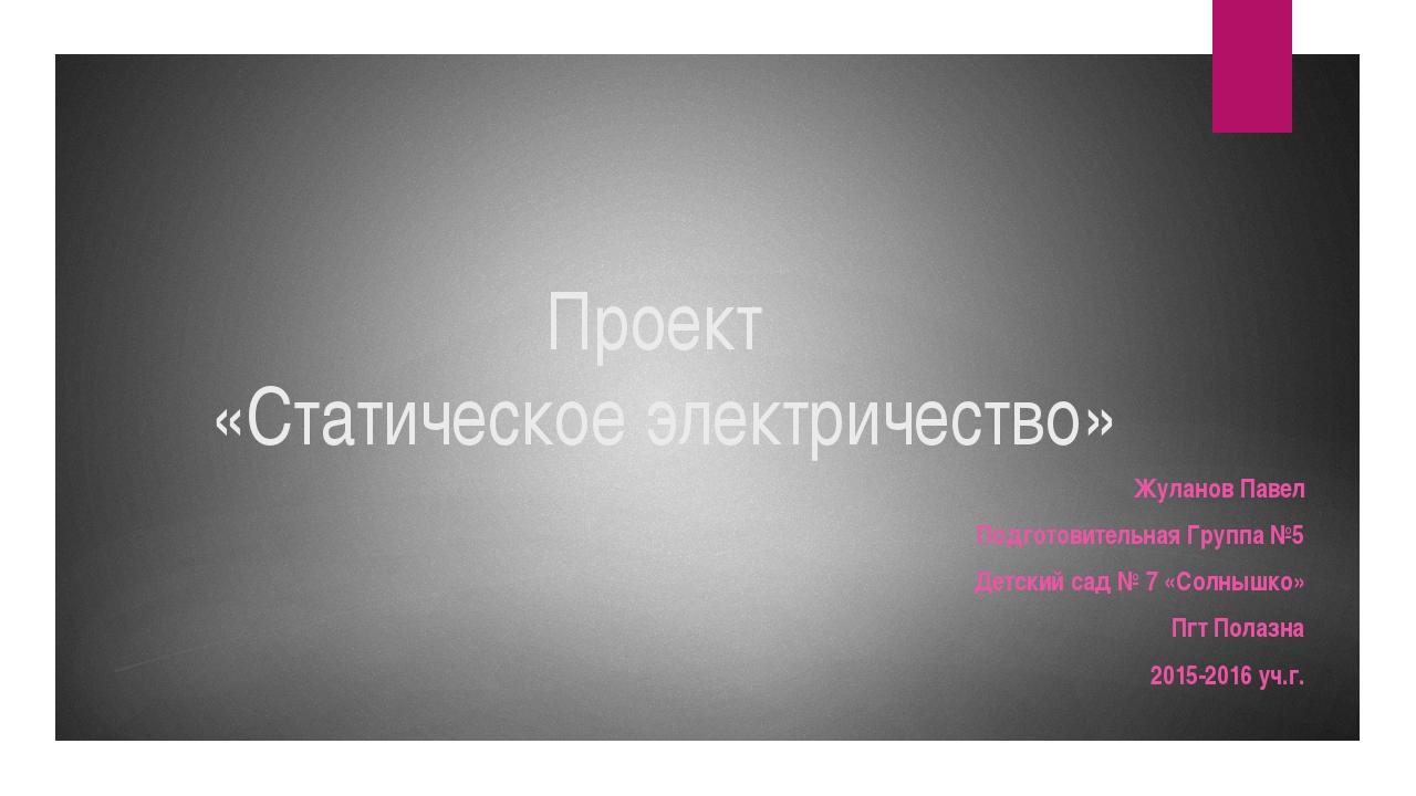 Проект «Статическое электричество» Жуланов Павел Подготовительная Группа №5 Д...