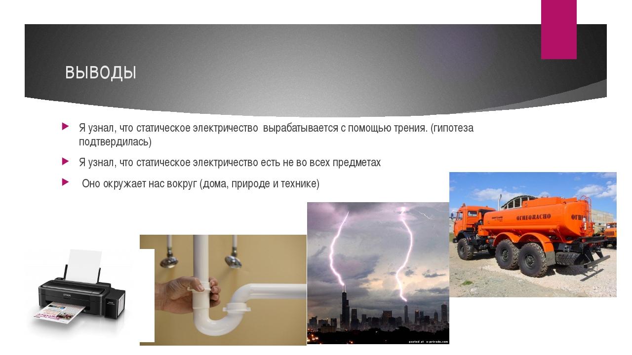 выводы Я узнал, что статическое электричество вырабатывается с помощью трения...