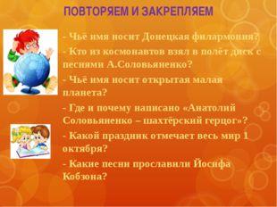ПОВТОРЯЕМ И ЗАКРЕПЛЯЕМ - Чьё имя носит Донецкая филармония? - Кто из космонав