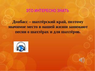 ЭТО ИНТЕРЕСНО ЗНАТЬ Донбасс – шахтёрский край, поэтому значимое место в нашей