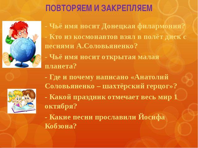 ПОВТОРЯЕМ И ЗАКРЕПЛЯЕМ - Чьё имя носит Донецкая филармония? - Кто из космонав...