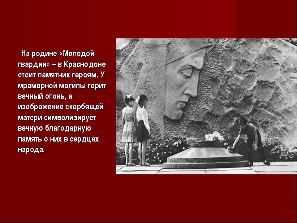 На родине «Молодой гвардии» – в Краснодоне стоит памятник героям. У мраморн...