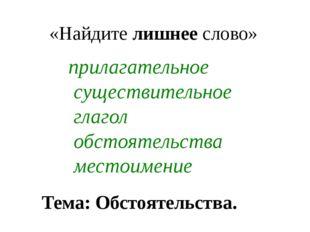 «Найдите лишнее слово» прилагательное существительное глагол обстоятельства м