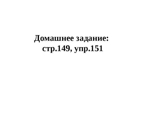 Домашнее задание: стр.149, упр.151