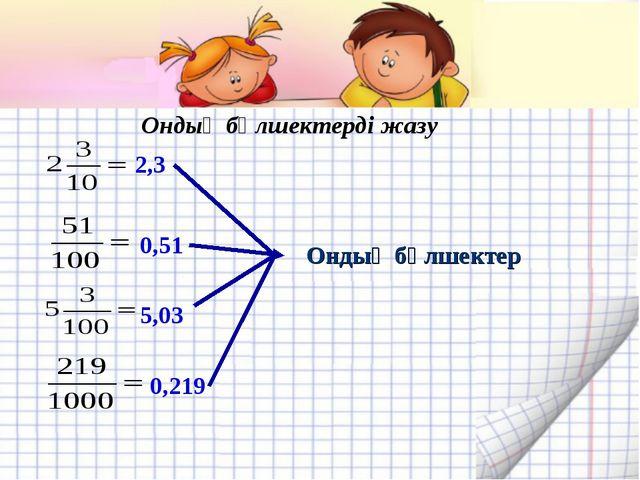 2,3 0,51 5,03 0,219 Ондық бөлшектер Ондық бөлшектерді жазу
