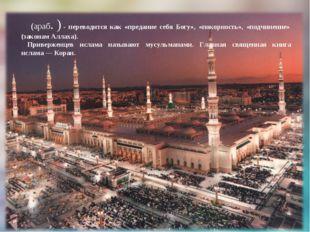 Исла́м (араб. الإسلام)- переводится как «предание себя Богу», «покорность»