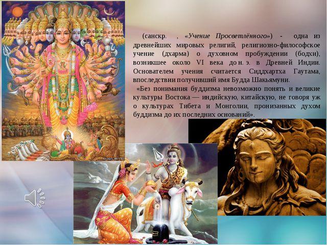 Будди́зм (санскр. बुद्ध धर्म, «Учение Просветлённого») - одна из древнейших...