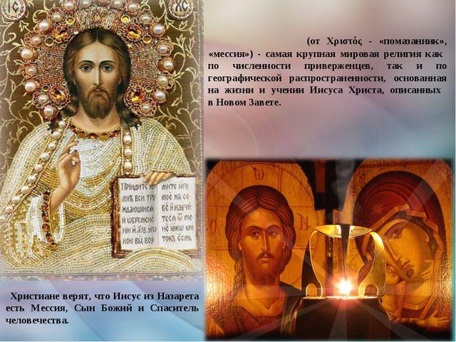 Христиа́нство (от Χριστός - «помазанник», «мессия») - самая крупная мировая р...