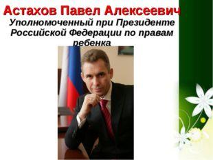 Астахов Павел Алексеевич Уполномоченный при Президенте Российской Федерации п