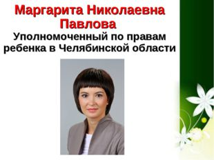 Маргарита Николаевна Павлова Уполномоченный по правам ребенка в Челябинской