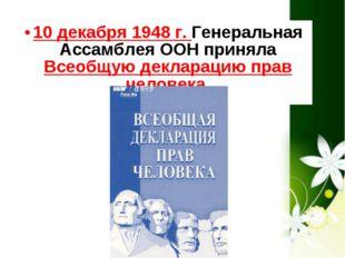 10 декабря 1948 г. Генеральная Ассамблея ООН приняла Всеобщую декларацию прав