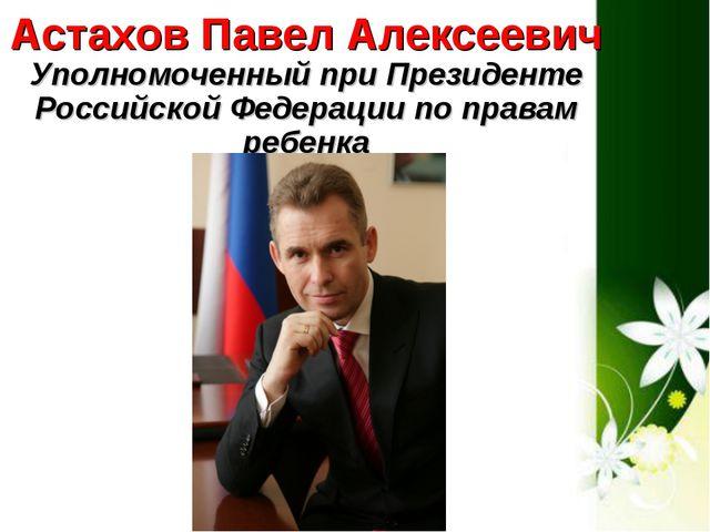 Астахов Павел Алексеевич Уполномоченный при Президенте Российской Федерации п...