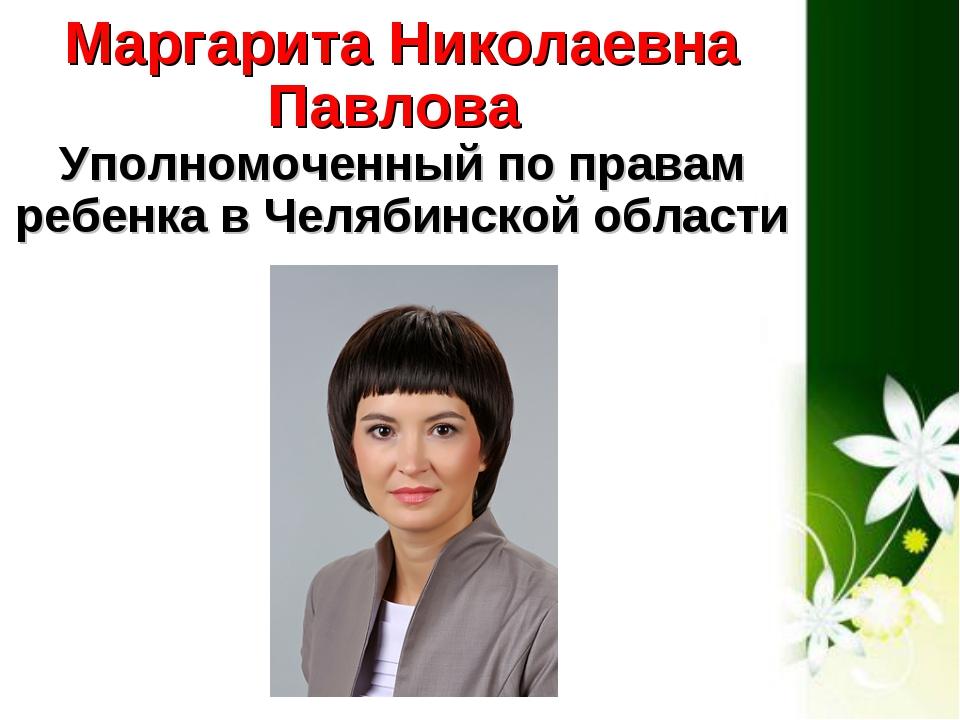 Маргарита Николаевна Павлова Уполномоченный по правам ребенка в Челябинской...