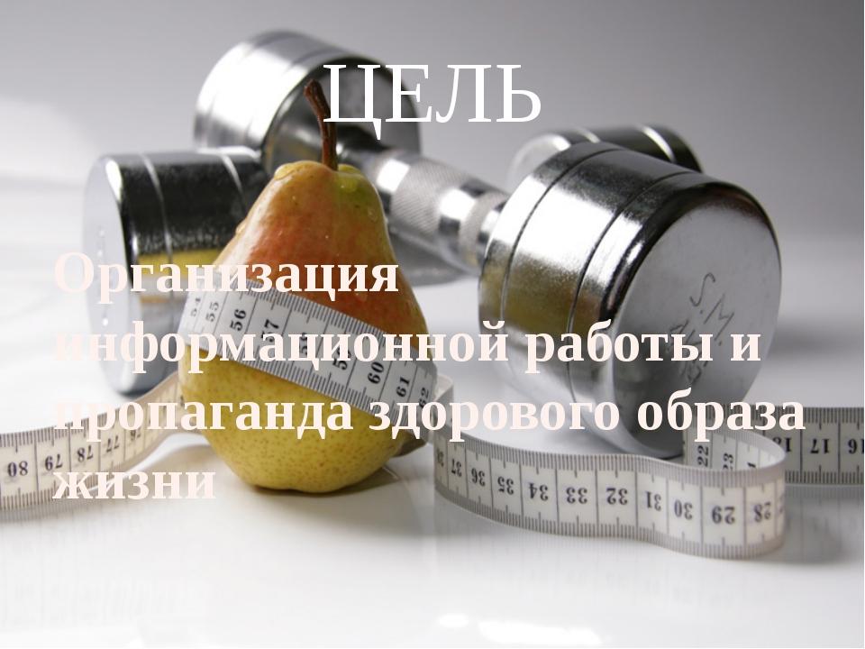 ЦЕЛЬ Организация информационной работы и пропаганда здорового образа жизни