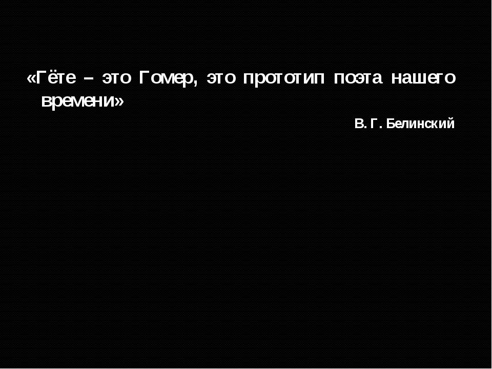 «Гёте – это Гомер, это прототип поэта нашего времени» В. Г. Белинский