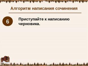 Алгоритм написания сочинения Приступайте к написанию черновика. 6