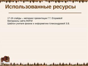 Использованные ресурсы 17-19 слайды – материал презентации Г.Т. Егораевой Мат