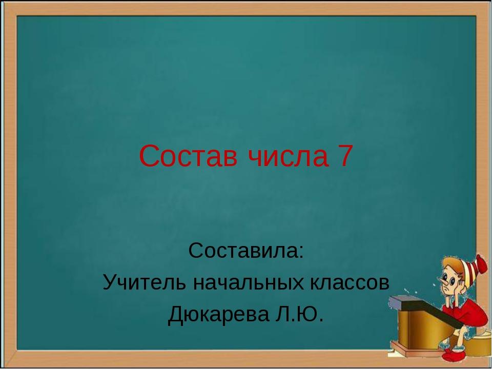 Состав числа 7 Составила: Учитель начальных классов Дюкарева Л.Ю.