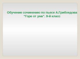 """Обучение сочинению по пьесе А.Грибоедова """"Горе от ума"""". 9-й класс"""
