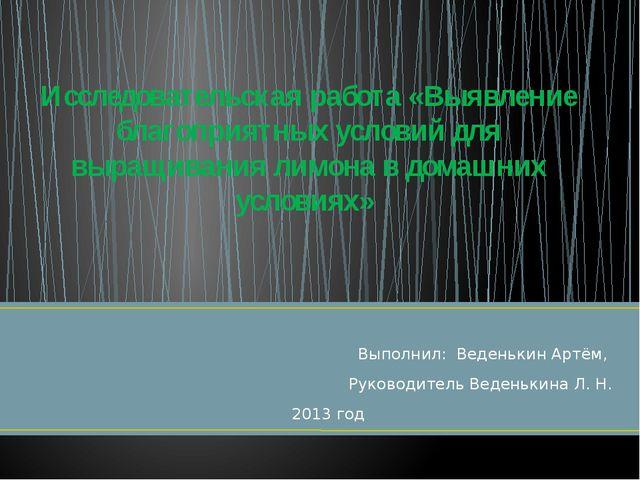 Выполнил: Веденькин Артём, Руководитель Веденькина Л. Н. 2013 год Исследовате...