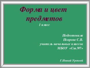 Псарёва С.В. Форма и цвет предметов 1 класс Подготовила Псарева С.В. учитель