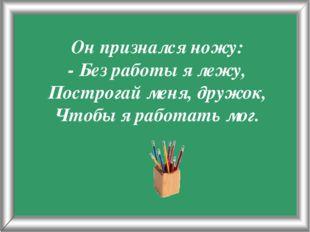 Псарёва С.В. Он признался ножу: - Без работы я лежу, Построгай меня, дружок,