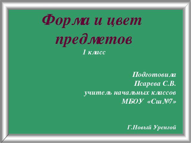 Псарёва С.В. Форма и цвет предметов 1 класс Подготовила Псарева С.В. учитель...
