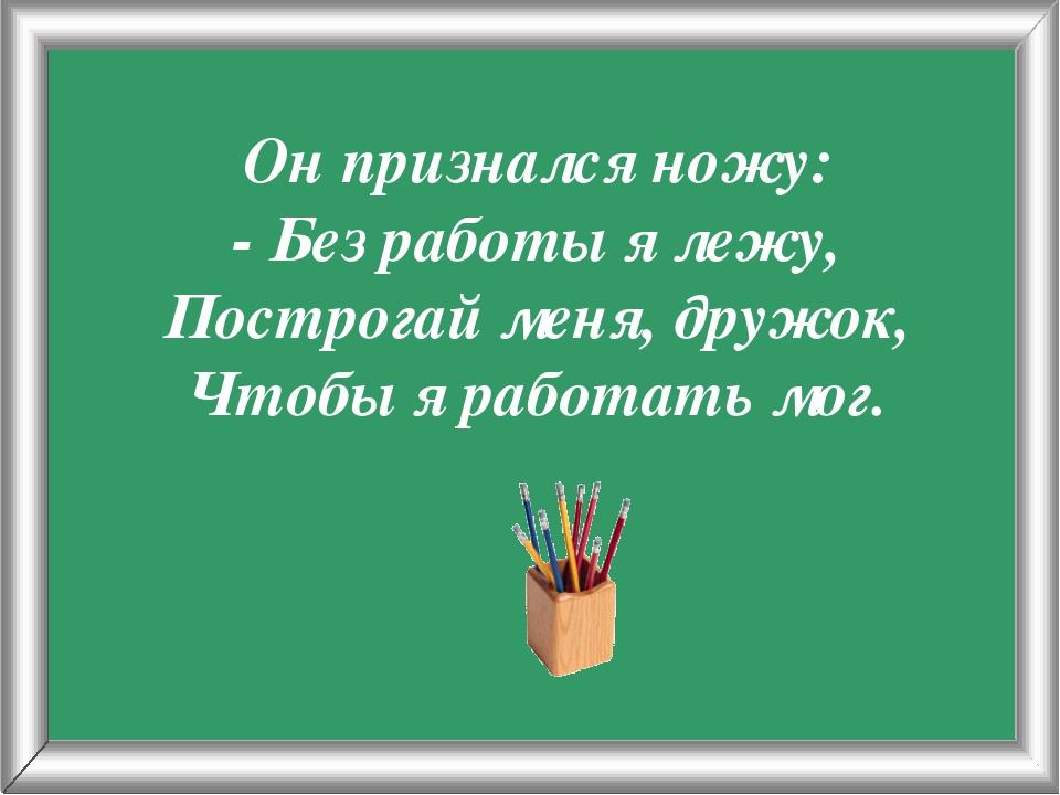 Псарёва С.В. Он признался ножу: - Без работы я лежу, Построгай меня, дружок,...