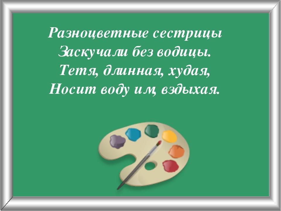 Псарёва С.В. Разноцветные сестрицы Заскучали без водицы. Тетя, длинная, худая...