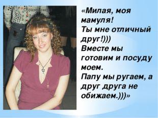 «Милая, моя мамуля! Ты мне отличный друг!))) Вместе мы готовим и посуду моем.