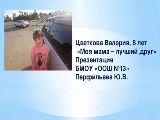 Цветкова Валерия, 8 лет «Моя мама – лучший друг» Презентация БМОУ «ООШ №13» П...