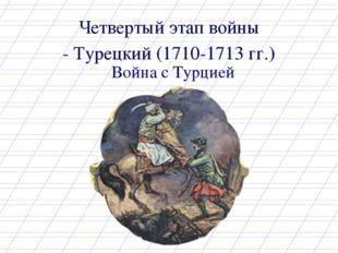 Четвертый этап войны Война с Турцией - Турецкий (1710-1713 гг.)