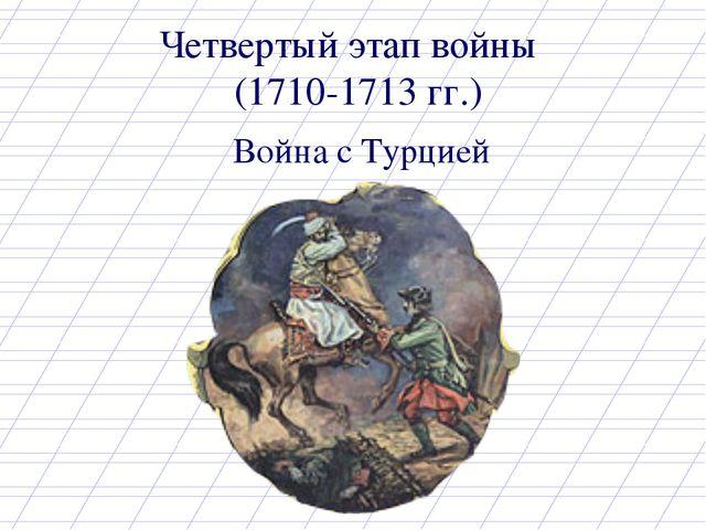Четвертый этап войны (1710-1713 гг.) Война с Турцией