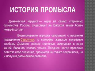 ИСТОРИЯ ПРОМЫСЛА Дымковская игрушка— один из самых старинных промыслов Росс