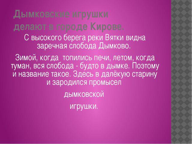 Дымковские игрушки делают в городе Кирове. С высокого берега реки Вятки видн...