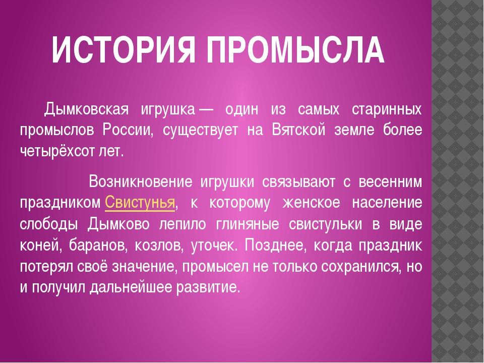 ИСТОРИЯ ПРОМЫСЛА Дымковская игрушка— один из самых старинных промыслов Росс...