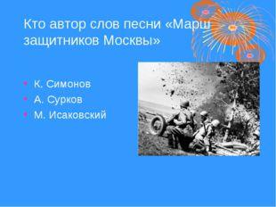 Кто автор слов песни «Марш защитников Москвы» К. Симонов А. Сурков М. Исаковс